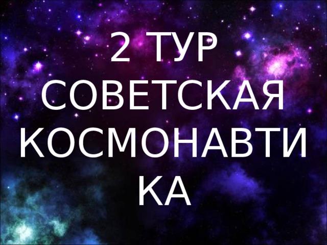 2 ТУР  СОВЕТСКАЯ  КОСМОНАВТИКА