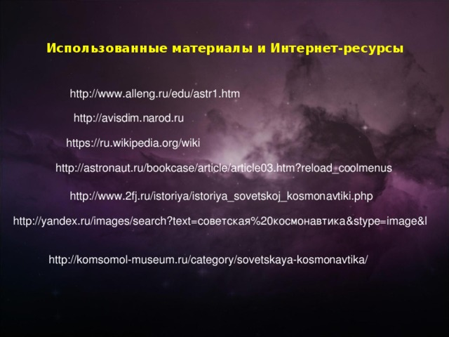Использованные материалы и Интернет-ресурсы   http://www.alleng.ru/edu/astr1.htm http://avisdim.narod.ru https://ru.wikipedia.org/wiki http://astronaut.ru/bookcase/article/article03.htm?reload_coolmenus http://www.2fj.ru/istoriya/istoriya_sovetskoj_kosmonavtiki.php http://yandex.ru/images/search?text=советская%20космонавтика&stype=image&l http://komsomol-museum.ru/category/sovetskaya-kosmonavtika/
