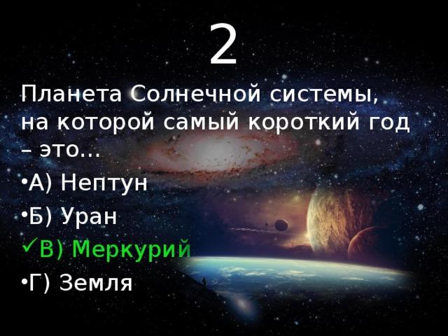 2 Планета Солнечной системы, на которой самый короткий год – это…