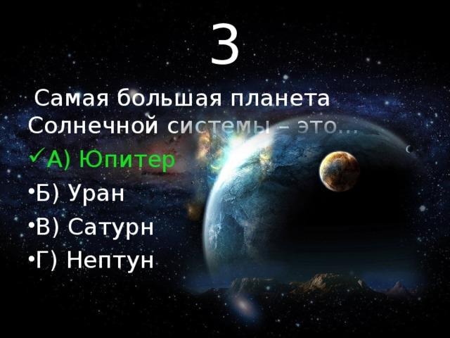 3 Самая большая планета Солнечной системы – это…