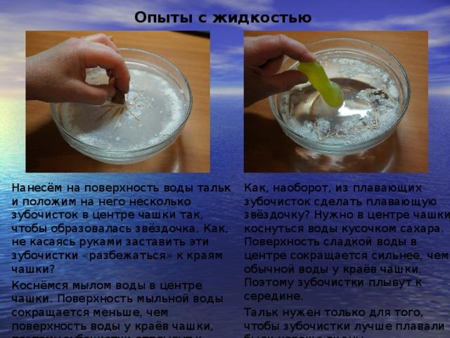 Опыты с жидкостью Нанесём на поверхность воды тальк и положим на него несколько зубочисток в центре чашки так, чтобы образовалась звёздочка. Как, не касаясь руками заставить эти зубочистки «разбежаться» к краям чашки? Коснёмся мылом воды в центре чашки. Поверхность мыльной воды сокращается меньше, чем поверхность воды у краёв чашки, поэтому зубочистки отплывут к краям. Как, наоборот, из плавающих зубочисток сделать плавающую звёздочку? Нужно в центре чашки коснуться воды кусочком сахара. Поверхность сладкой воды в центре сокращается сильнее, чем обычной воды у краёв чашки. Поэтому зубочистки плывут к середине. Тальк нужен только для того, чтобы зубочистки лучше плавали и были хорошо видны.