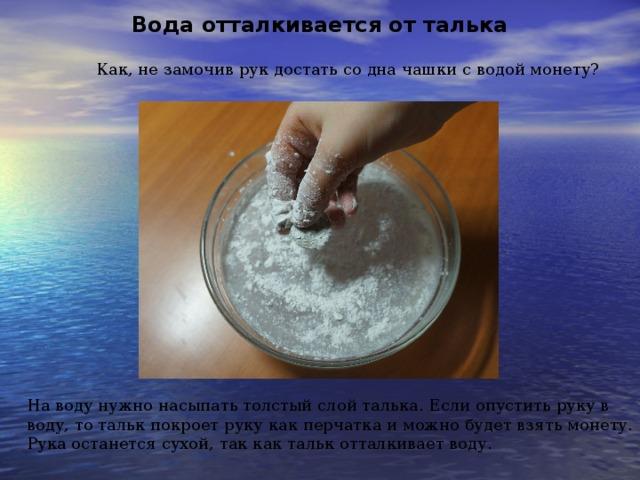 Вода отталкивается от талька Как, не замочив рук достать со дна чашки с водой монету? На воду нужно насыпать толстый слой талька. Если опустить руку в воду, то тальк покроет руку как перчатка и можно будет взять монету. Рука останется сухой, так как тальк отталкивает воду.