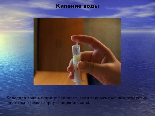 Кипение воды Холодная вода в шприце закипает, если закрыть пальцем отверстие для иглы и резко дёрнуть поршень вниз.