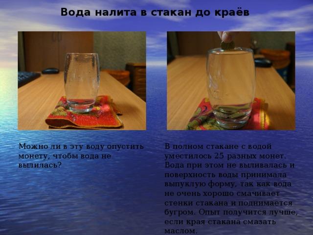 Вода налита в стакан до краёв Можно ли в эту воду опустить монету, чтобы вода не вылилась? В полном стакане с водой уместилось 25 разных монет. Вода при этом не выливалась и поверхность воды принимала выпуклую форму, так как вода не очень хорошо смачивает стенки стакана и поднимается бугром. Опыт получится лучше, если края стакана смазать маслом.
