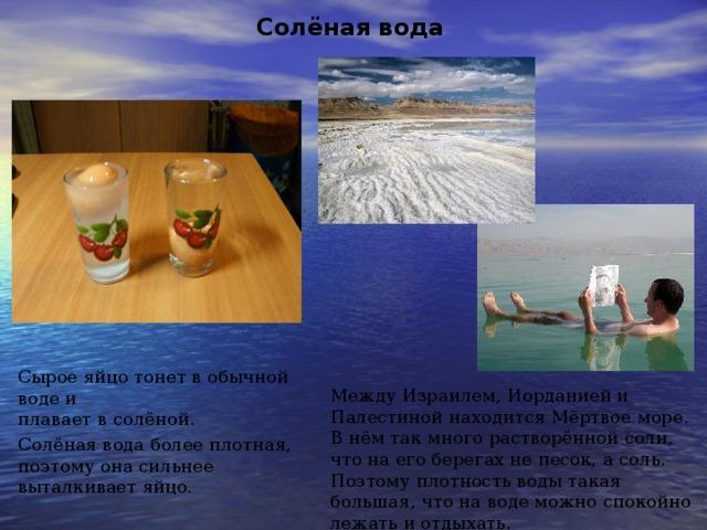 Солёная вода Сырое яйцо тонет в обычной воде и плавает в солёной. Солёная вода более плотная, поэтому она сильнее выталкивает яйцо. Между Израилем, Иорданией и Палестиной находится Мёртвое море. В нём так много растворённой соли, что на его берегах не песок, а соль. Поэтому плотность воды такая большая, что на воде можно спокойно лежать и отдыхать.