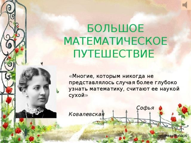 БОЛЬШОЕ МАТЕМАТИЧЕСКОЕ ПУТЕШЕСТВИЕ м «Многие, которым никогда не представлялось случая более глубоко узнать математику, считают ее наукой сухой»  Софья Ковалевская