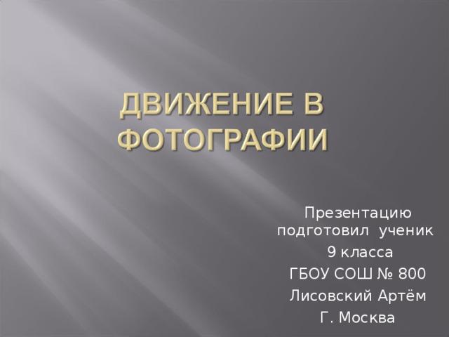 Презентацию подготовил ученик  9 класса ГБОУ СОШ № 800 Лисовский Артём Г. Москва