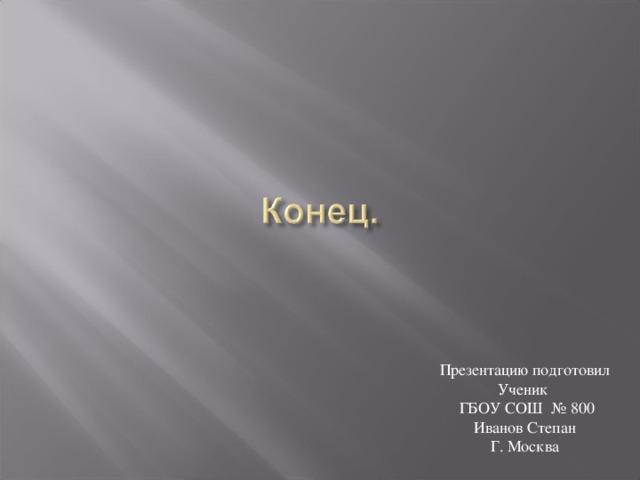 Презентацию подготовил Ученик  ГБОУ СОШ № 800 Иванов Степан Г. Москва