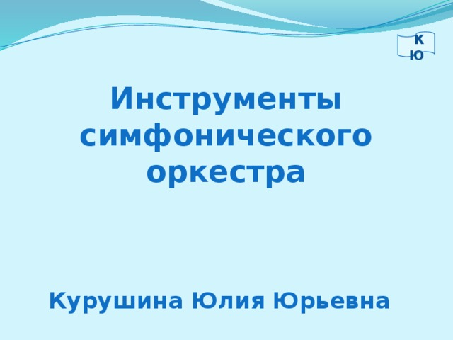 К Ю Инструменты симфонического оркестра Курушина Юлия Юрьевна
