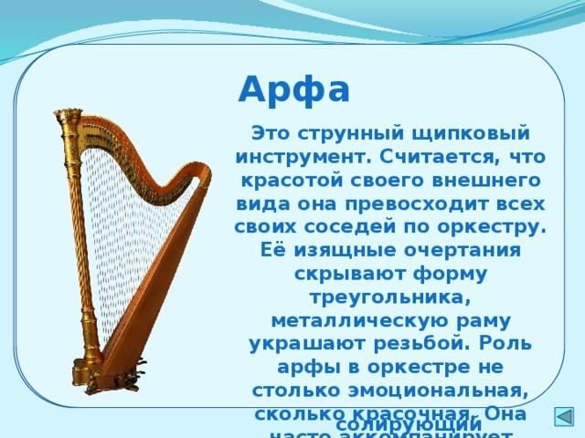 Дополнительные инструменты Арфа Рояль Это клавишный инструмент, поэтому не входит ни в одну из групп симфонического оркестра. Он состоит из корпуса, в котором натянуты металлические струны. Они начинают звучать от удара деревянных молоточков при нажиме на клавиши. Рояль известен как солирующий концертный инструмент, по разнообразию и красоте звука – один из наиболее совершенных Это струнный щипковый инструмент. Считается, что красотой своего внешнего вида она превосходит всех своих соседей по оркестру. Её изящные очертания скрывают форму треугольника, металлическую раму украшают резьбой. Роль арфы в оркестре не столько эмоциональная, сколько красочная. Она часто аккомпанирует разным инструментам оркестра  рояль арфа 8