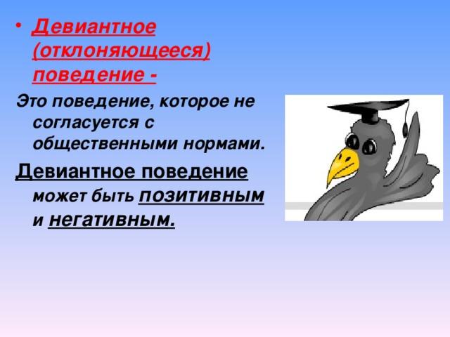 Девиантное (отклоняющееся) поведение - Это поведение, которое не согласуется с общественными нормами. Девиантное поведение может быть позитивным и негативным.