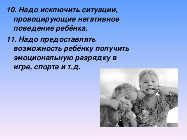 10. Надо исключить ситуации, провоцирующие негативное поведение ребёнка. 11. Надо предоставлять возможность ребёнку получить эмоциональную разрядку в игре, спорте и т.д.