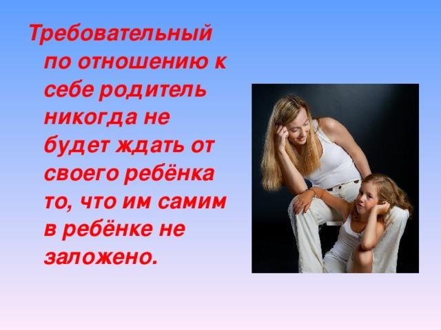 Требовательный по отношению к себе родитель никогда не будет ждать от своего ребёнка то, что им самим в ребёнке не заложено.