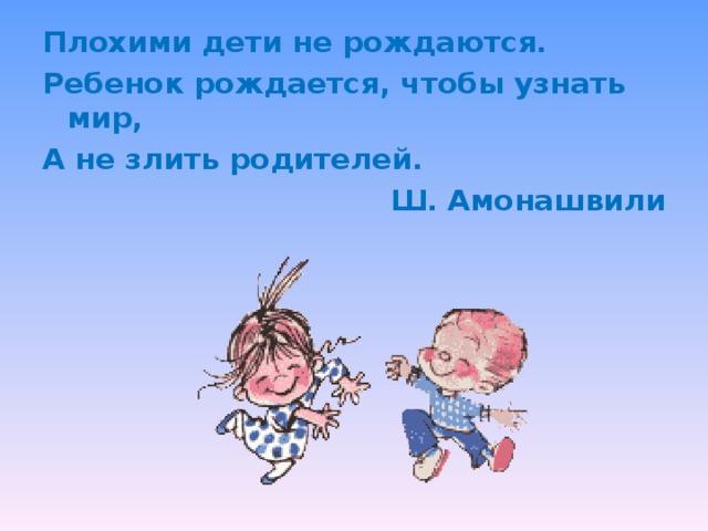 Плохими дети не рождаются. Ребенок рождается, чтобы узнать мир, А не злить родителей. Ш. Амонашвили