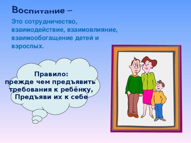 Это сотрудничество, взаимодействие, взаимовлияние, взаимообогащение детей и взрослых.  Правило: прежде чем предъявить требования к ребёнку, Предъяви их к себе
