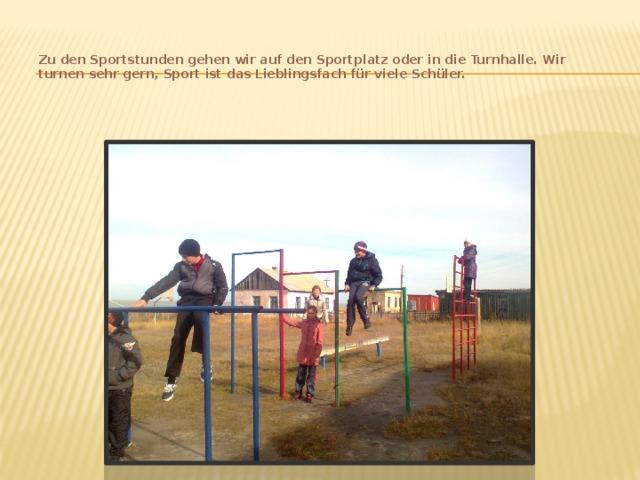 Zu den Sportstunden gehen wir auf den Sportplatz oder in die Turnhalle. Wir turnen sehr gern, Sport ist das Lieblingsfach für viele Schüler.