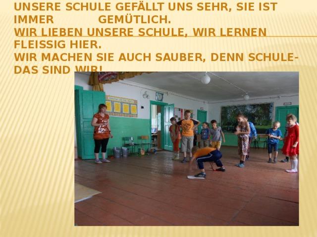 Unsere Schule gefällt uns sehr, sie ist immer gemütlich.  Wir lieben unsere Schule, wir lernen fleissig hier.  Wir machen sie auch sauber, denn Schule- das sind wir!