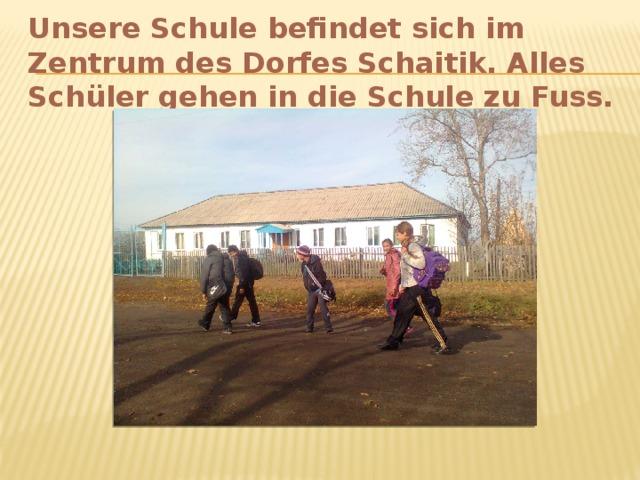 Unsere Schule befindet sich im Zentrum des Dorfes Schaitik. Alles Schüler gehen in die Schule zu Fuss.