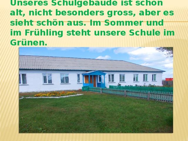 Unseres Schulgebaude ist schon alt, nicht besonders gross, aber es sieht schön aus. Im Sommer und im Frühling steht unsere Schule im Grünen.