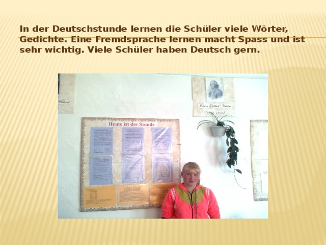 In der Deutschstunde lernen die Schüler viele Wörter, Gedichte. Eine Fremdsprache lernen macht Spass und ist sehr wichtig. Viele Schüler haben Deutsch gern.