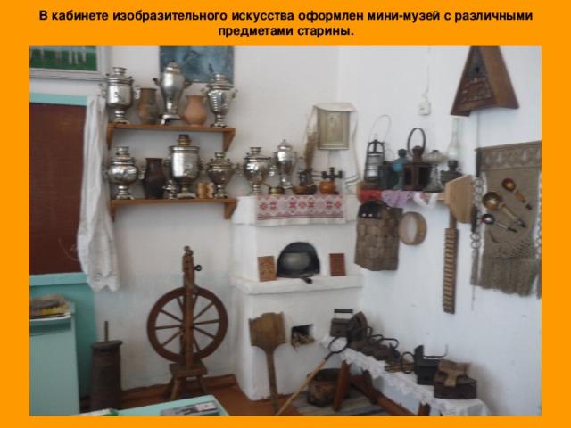 В кабинете изобразительного искусства оформлен мини-музей с различными предметами старины.
