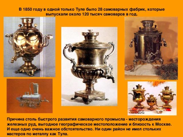 В 1850 году в одной только Туле было 28 самоварных фабрик, которые выпускали около 120 тысяч самоваров в год. Причина столь быстрого развития самоварного промысла - месторождения железных руд, выгодное географическое местоположение и близость к Москве. И еще одно очень важное обстоятельство. Ни один район не имел стольких мастеров по металлу как Тула.