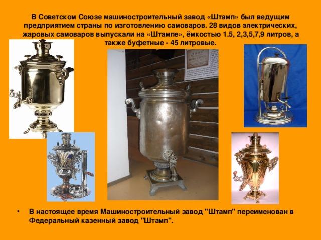 В Советском Союзе машиностроительный завод «Штамп» был ведущим предприятием страны по изготовлению самоваров. 28 видов электрических, жаровых самоваров выпускали на «Штампе», ёмкостью 1.5, 2,3,5,7,9 литров, а также буфетные - 45 литровые.