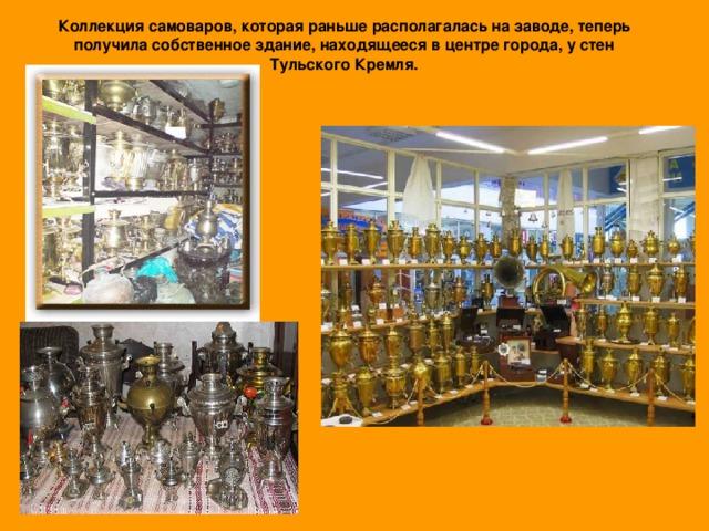 Коллекция самоваров, которая раньше располагалась на заводе, теперь получила собственное здание, находящееся в центре города, у стен Тульского Кремля.