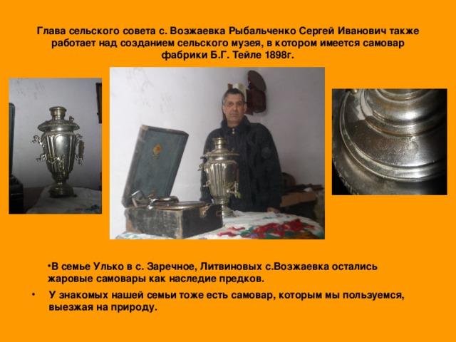 Глава сельского совета с. Возжаевка Рыбальченко Сергей Иванович также работает над созданием сельского музея, в котором имеется самовар фабрики Б.Г. Тейле 1898г.