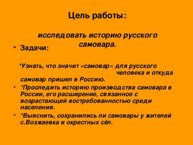 Цель работы:   исследовать историю русского самовара. Задачи:   *Узнать, что значит «самовар» для русского человека и откуда самовар пришел в Россию.