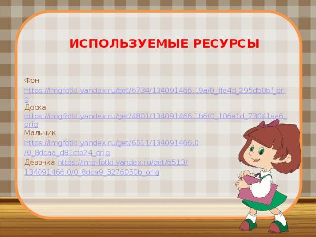Используемые ресурсы Фон  https://imgfotki.yandex.ru/get/6734/134091466.19a/0_ffe4d_295db0bf_orig Доска  https://imgfotki.yandex.ru/get/4801/134091466.1b6/0_106a1d_73041ae6_orig Мальчик  https://imgfotki.yandex.ru/get/6511/134091466.0 /0_8dcaa_d81cfe24_orig Девочка  https://img-fotki.yandex.ru/get/6513/ 134091466.0/0_8dca9_3276050b_orig