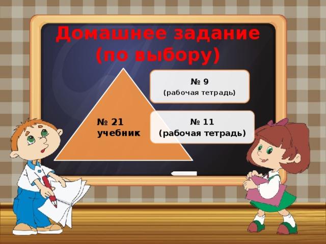 Домашнее задание  (по выбору) № 9 (рабочая тетрадь) № 11 (рабочая тетрадь) № 21 учебник