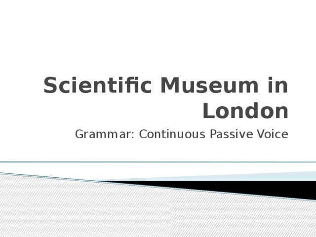 Scientific Museum in London Grammar: Continuous Passive Voice