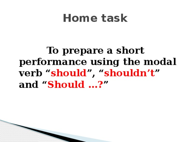 "Home task   To prepare a short performance using the modal verb "" should "", "" shouldn't "" and "" Should  …? """