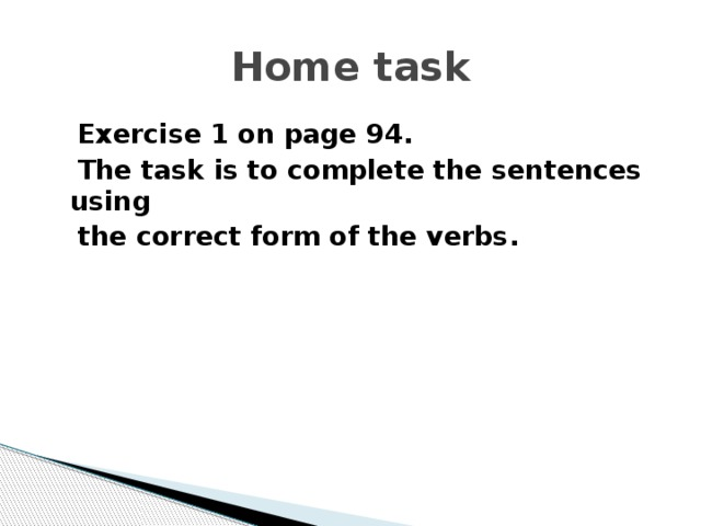 Home task  Exercise 1 on page 94.  The task is to complete the sentences using  the correct form of the verbs.