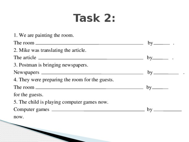 Task 2: 1. We are painting the room. The room by . 2. Mike was translating the article. The article by . 3. Postman is bringing newspapers. Newspapers by . 4. They were preparing the room for the guests. The room by for the guests. 5. The child is playing computer games now. Computer games by now.
