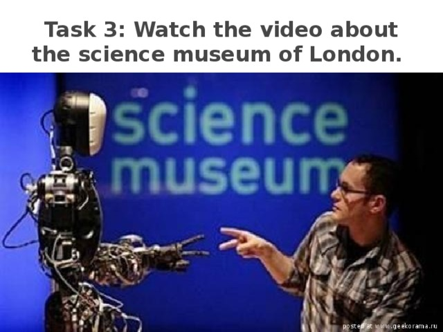 Task 3: Watch the video about the science museum of London.