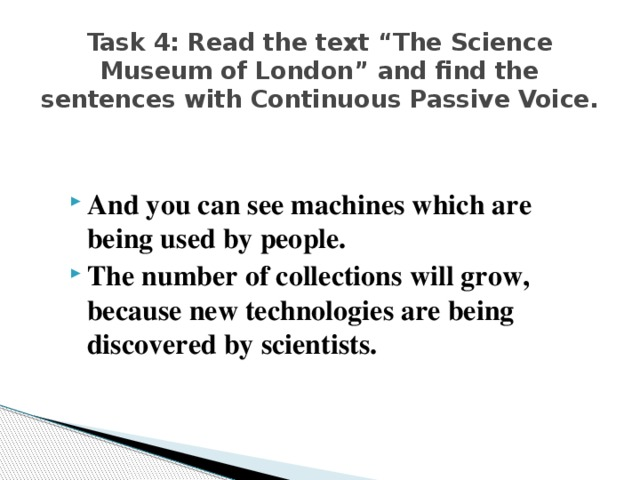 "Task 4: Read the text ""The Science Museum of London"" and find the sentences with Continuous Passive Voice."