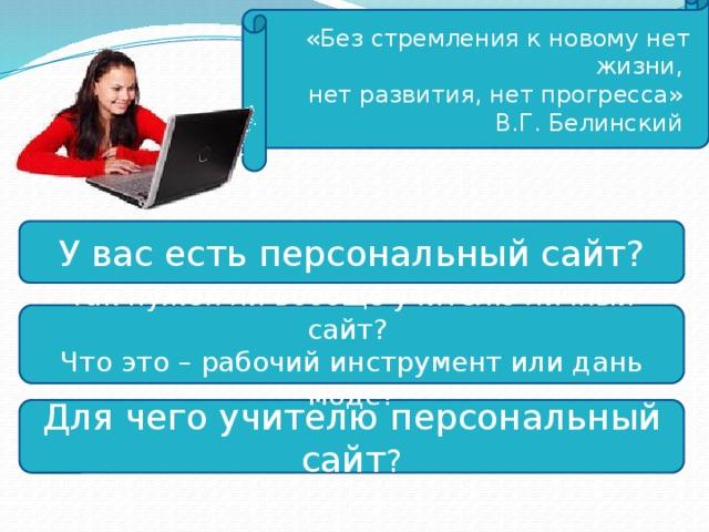 «Без стремления к новому нет жизни, нет развития, нет прогресса» В.Г. Белинский У вас есть персональный сайт? Так нужен ли вообще учителю личный сайт? Что это – рабочий инструмент или дань моде? Для чего учителю персональный сайт ?