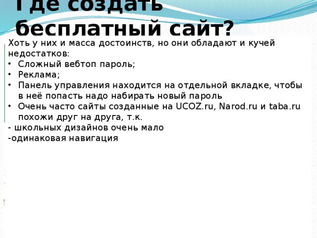 Где создать бесплатный сайт? Хоть у них и масса достоинств, но они обладают и кучей недостатков: Сложный вебтоп пароль; Реклама; Панель управления находится на отдельной вкладке, чтобы в неё попасть надо набирать новый пароль Очень часто сайты созданные на UCOZ.ru, Narod.ru и taba.ru похожи друг на друга, т.к. - школьных дизайнов очень мало -одинаковая навигация Taba.ru Narod.ru Ucoz.ru Создание сайта из готовых блоков. Неограниченный размер сайта. Вы можете создать сайт uCoz-это проект,  с любым функционалом: от сайта-визитки  призванный до интернет-магазина. помочь любому  желающему  создать свой собственный сайт. 11