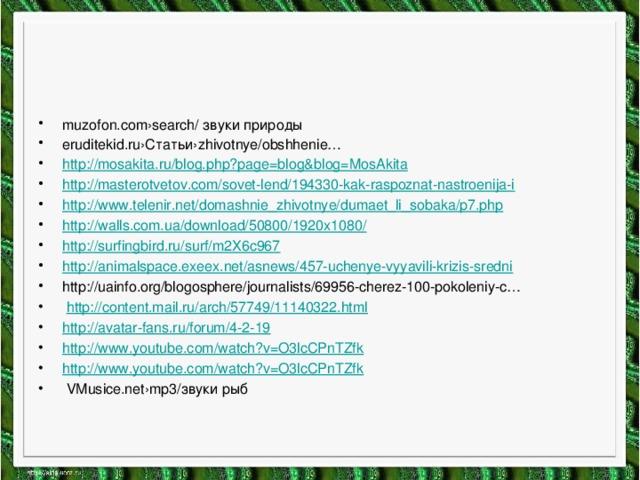 muzofon.com›search/ звуки природы eruditekid.ru›Статьи›zhivotnye/obshhenie… http:// mosakita.ru/blog.php?page=blog&blog=MosAkita http:// masterotvetov.com/sovet-lend/194330-kak-raspoznat-nastroenija-i http:// www.telenir.net/domashnie_zhivotnye/dumaet_li_sobaka/p7.php http://walls.com.ua/download/50800/1920x1080 / http :// surfingbird.ru/surf/m2X6c967 http :// animalspace.exeex.net/asnews/457-uchenye-vyyavili-krizis-sredni http://uainfo.org/blogosphere/journalists/69956-cherez-100-pokoleniy-c…  http :// content.mail.ru/arch/57749/11140322.html http :// avatar-fans.ru/forum/4-2-19 http:// www.youtube.com/watch?v=O3lcCPnTZfk http :// www.youtube.com/watch?v=O3lcCPnTZfk