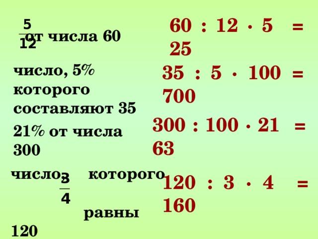 60 : 12 ∙ 5 = 25 от числа 60   число, 5% которого составляют 35   35 : 5 ∙ 100 = 700 300 : 100 ∙ 21 = 63 21% от числа 300   число, которого  равны 120   120 : 3 ∙ 4 = 160