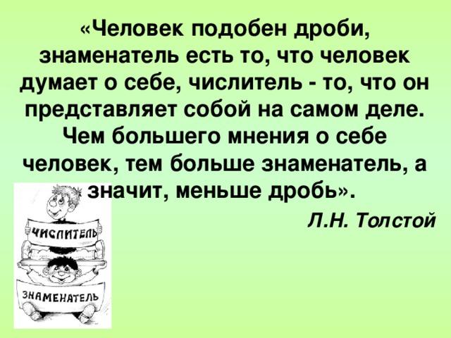 «Человек подобен дроби, знаменатель есть то, что человек думает о себе, числитель - то, что он представляет собой на самом деле. Чем большего мнения о себе человек, тем больше знаменатель, а значит, меньше дробь».  Л.Н. Толстой