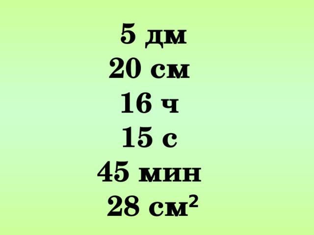 5 дм 20 см 16 ч 15 с 45 мин 28 см 2