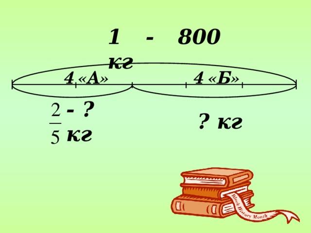 1 - 800 кг  4 «А» 4 «Б» - ? кг ? кг