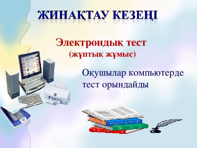 Электрондық тест (жұптық жұмыс) Оқушылар компьютерде тест орындайды