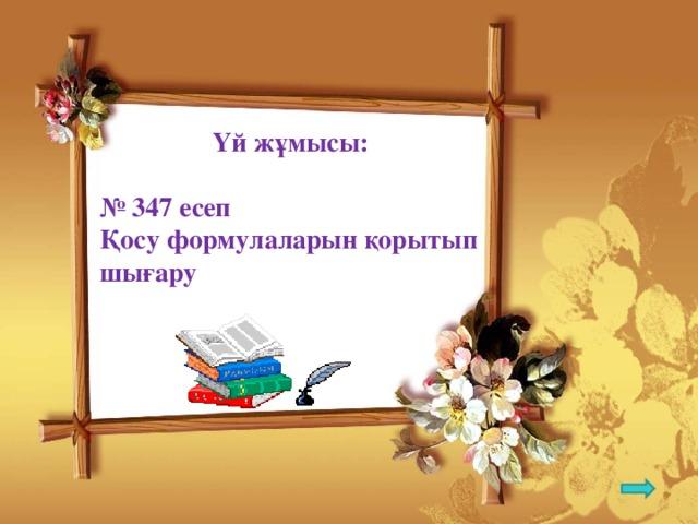 Үй жұмысы:  № 347 есеп Қосу формулаларын қорытып шығару