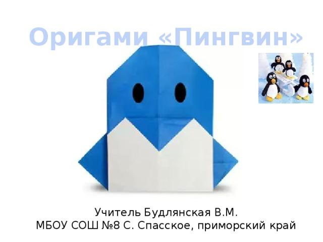Оригами «Пингвин» Учитель Будлянская В.М.  МБОУ СОШ №8 С. Спасское, приморский край