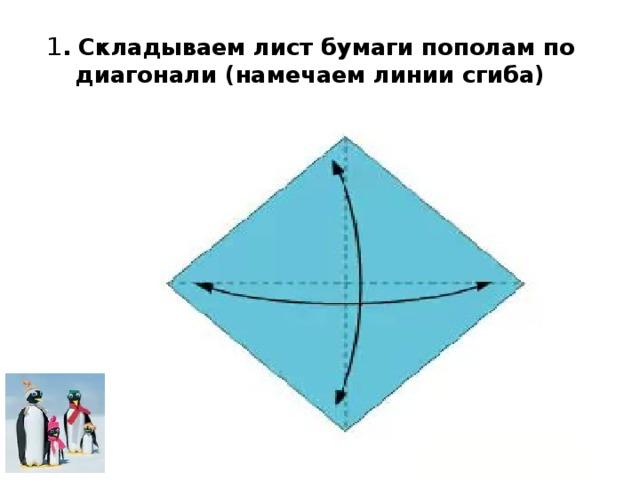 1 . Складываем лист бумаги пополам по диагонали (намечаем линии сгиба)