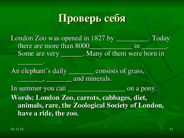 Проверь себя London Zoo was opened in 1827 by _________. Today there are more than 8000____________ in _______. Some are very ______. Many of them were born in _______. An elephant's daily _______ consists of grass, _______, _______ and minerals. In summer you can ________________ on a pony. Words: London Zoo, carrots, cabbages, diet, animals, rare, the Zoological Society of London, have a ride, the zoo. 03.11.16
